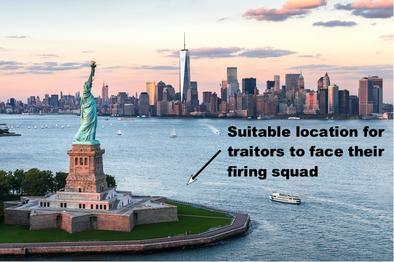 The base of the Statue of Liberty would make a good place to execute the traitors by firing squad since it would create a powerful imagery and be seen by millions.